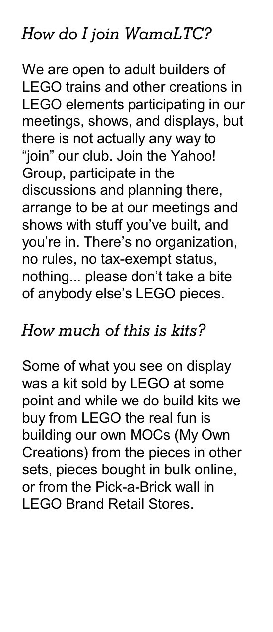 "How do I join WamaLTC? We are open to adult builders of LEGO trains and other creations in LEGO elements participating in our meetings, shows, and displays, but there is not actually any way to ""join"" our club. Join the Yahoo! Group, participate in the discussions and planning there, arrange to be at our meetings and shows with stuff you've built, and you're in. There's no organization, no rules, no tax-exempt status, nothing... please don't take a bite of anybody else's LEGO pieces. How much of this is kits? Some of what you see on display was a kit sold by LEGO at some point and while we do build kits we buy from LEGO the real fun is building our own MOCs (My Own Creations) from the pieces in other sets, pieces bought in bulk online, or from the Pick-a-Brick wall in LEGO Brand Retail Stores."