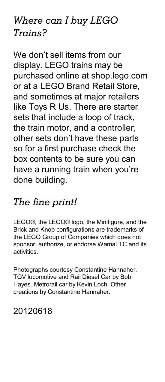 Where can I buy LEGO Trains? We don't sell items from our display. LEGO trains may be purchased online at shop.lego.com or at a LEGO Brand Retail Store, and sometimes at major retailers like Toys R Us. There are starter sets that include a loop of track, the train motor, and a controller, other sets don't have these parts so for a first purchase check the box contents to be sure you can have a running train when you're done building. The fine print! LEGO®, the LEGO® logo, the Minifigure, and the Brick and Knob configurations are trademarks of the LEGO Group of Companies which does not sponsor, authorize, or endorse WamaLTC and its activities. Photographs courtesy Constantine Hannaher. TGV locomotive and Rail Diesel Car by Bob Hayes. Metrorail car by Kevin Loch. Other creations by Constantine Hannaher.