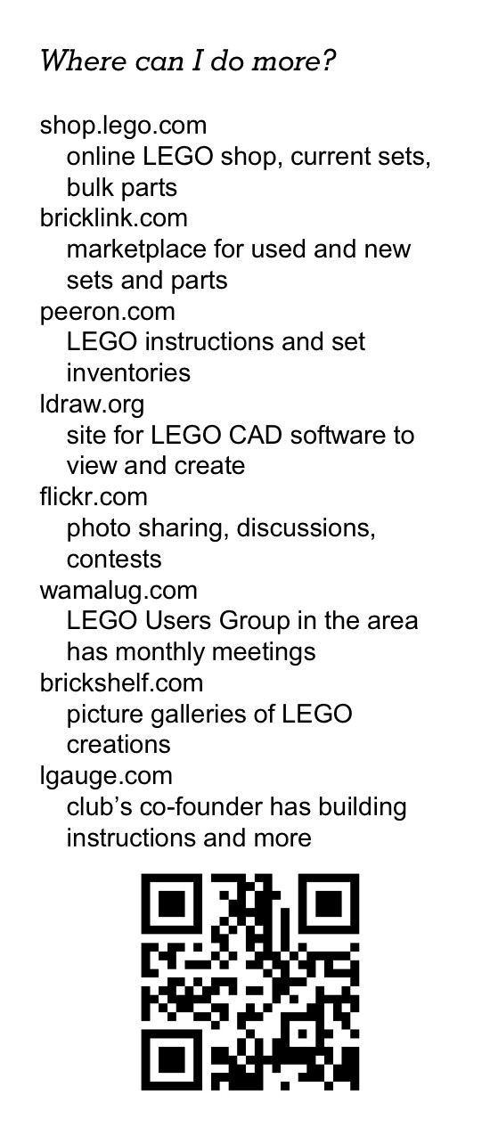 Where can I do more? shop.lego.com online LEGO shop, current sets, bulk parts bricklink.com marketplace for used and new sets and parts peeron.com LEGO instructions and set inventories ldraw.org site for LEGO CAD software to view and create flickr.com photo sharing, discussions, contests wamalug.com LEGO Users Group in the area has monthly meetings brickshelf.com picture galleries of LEGO creations lgauge.com club's co-founder has building instructions and more [QR code]